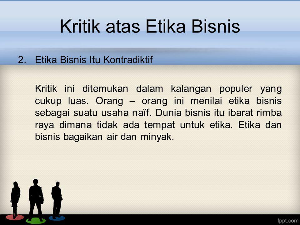 Kritik atas Etika Bisnis 2.Etika Bisnis Itu Kontradiktif Kritik ini ditemukan dalam kalangan populer yang cukup luas.