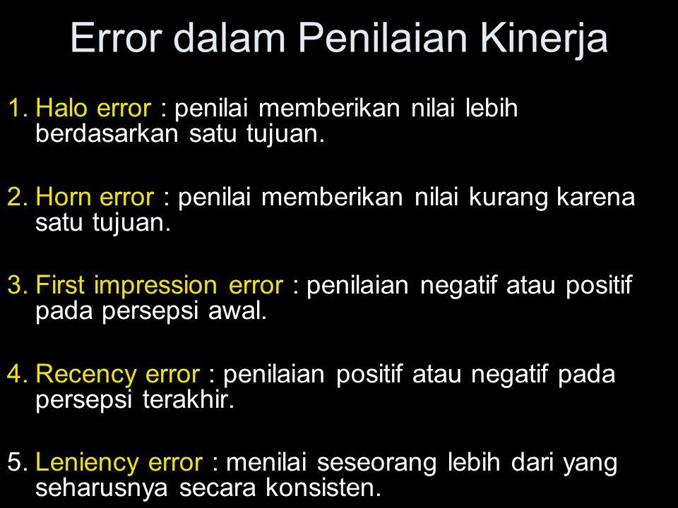 Error dalam Penilaian Kinerja 1.Halo error : penilai memberikan nilai lebih berdasarkan satu tujuan. 2.Horn error : penilai memberikan nilai kurang ka
