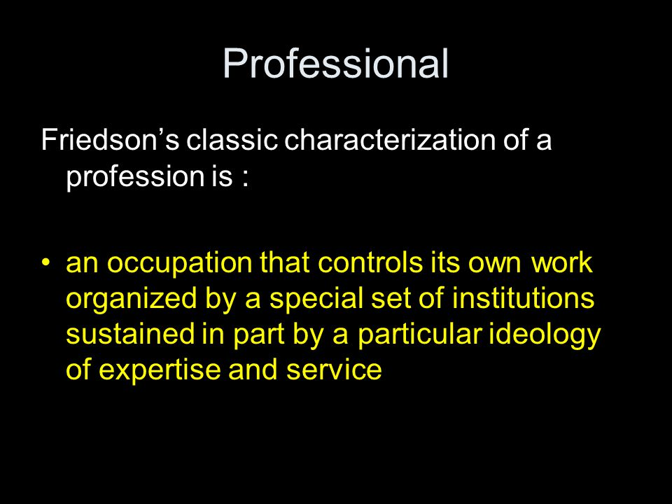 Professional Friedson's classic characterization of a profession is : an occupation that controls its own work organized by a special set of institutions sustained in part by a particular ideology of expertise and service