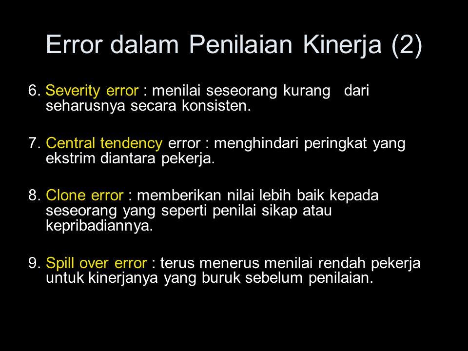 Error dalam Penilaian Kinerja (2) 6. Severity error : menilai seseorang kurang dari seharusnya secara konsisten. 7.Central tendency error : menghindar