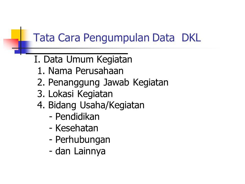 Tata Cara Pengumpulan Data DKL I. Data Umum Kegiatan 1. Nama Perusahaan 2. Penanggung Jawab Kegiatan 3. Lokasi Kegiatan 4. Bidang Usaha/Kegiatan - Pen