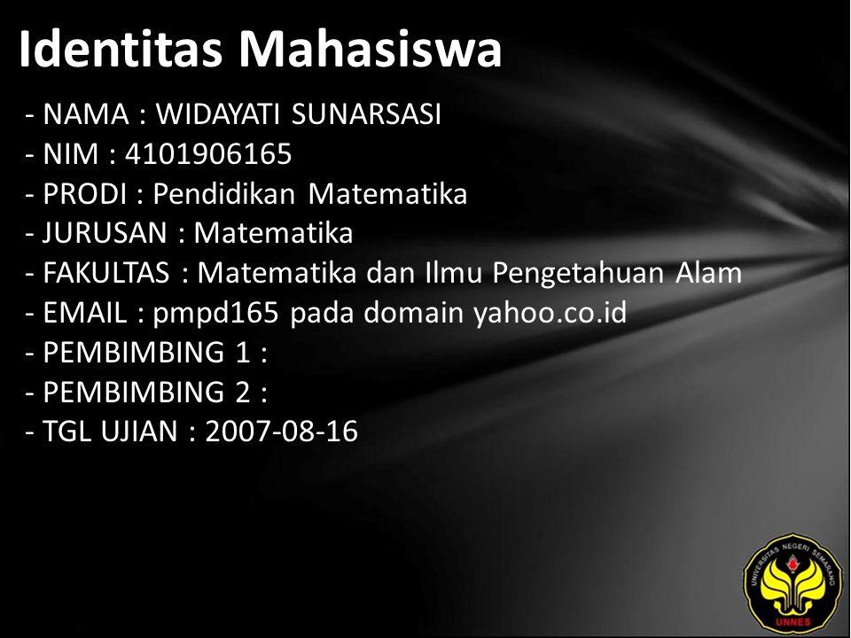 Identitas Mahasiswa - NAMA : WIDAYATI SUNARSASI - NIM : 4101906165 - PRODI : Pendidikan Matematika - JURUSAN : Matematika - FAKULTAS : Matematika dan Ilmu Pengetahuan Alam - EMAIL : pmpd165 pada domain yahoo.co.id - PEMBIMBING 1 : - PEMBIMBING 2 : - TGL UJIAN : 2007-08-16