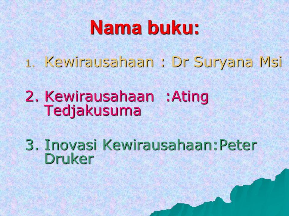 Nama buku: 1. K ewirausahaan : Dr Suryana Msi 2. Kewirausahaan :Ating Tedjakusuma 3. Inovasi Kewirausahaan:Peter Druker