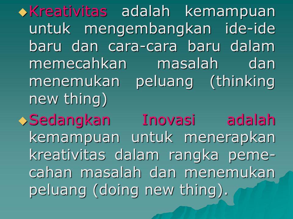  Jadi kreativitas adalah kemampuan untuk memikirkan sesuatu yang baru dan berbeda, sedangkan inovasi merupakan kemampuan untuk melakukan sesuatu yang baru dan berbeda.