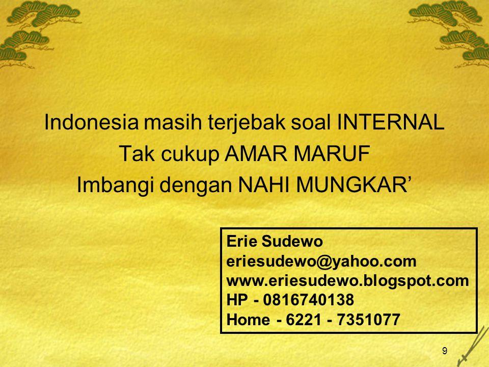 9 Indonesia masih terjebak soal INTERNAL Tak cukup AMAR MARUF Imbangi dengan NAHI MUNGKAR' Erie Sudewo eriesudewo@yahoo.com www.eriesudewo.blogspot.co