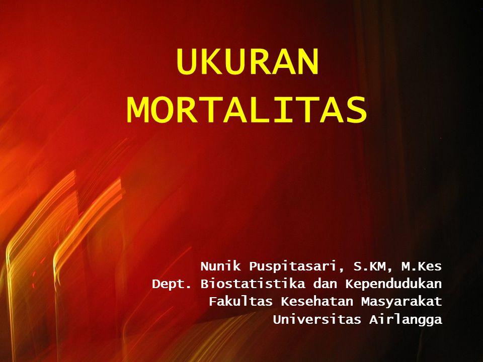 UKURAN MORTALITAS Nunik Puspitasari, S.KM, M.Kes Dept. Biostatistika dan Kependudukan Fakultas Kesehatan Masyarakat Universitas Airlangga