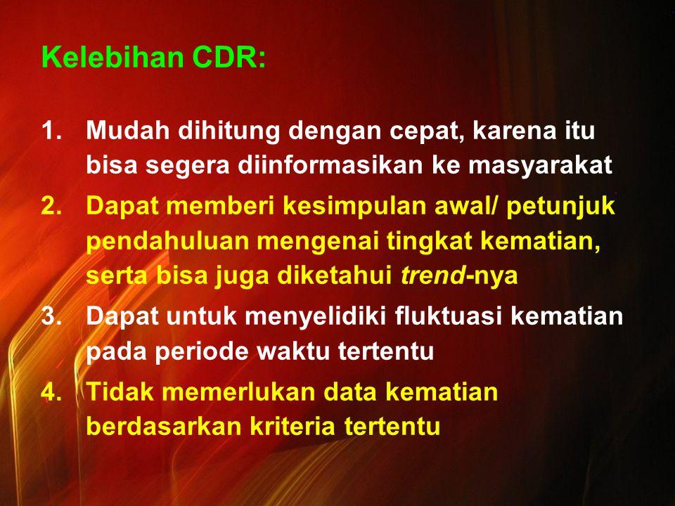 Kelebihan CDR: 1.Mudah dihitung dengan cepat, karena itu bisa segera diinformasikan ke masyarakat 2.Dapat memberi kesimpulan awal/ petunjuk pendahuluan mengenai tingkat kematian, serta bisa juga diketahui trend-nya 3.Dapat untuk menyelidiki fluktuasi kematian pada periode waktu tertentu 4.Tidak memerlukan data kematian berdasarkan kriteria tertentu