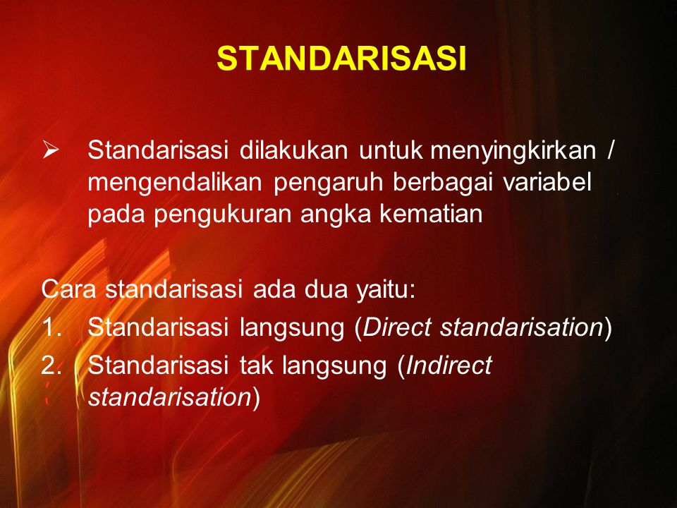 STANDARISASI  Standarisasi dilakukan untuk menyingkirkan / mengendalikan pengaruh berbagai variabel pada pengukuran angka kematian Cara standarisasi ada dua yaitu: 1.Standarisasi langsung (Direct standarisation) 2.Standarisasi tak langsung (Indirect standarisation)