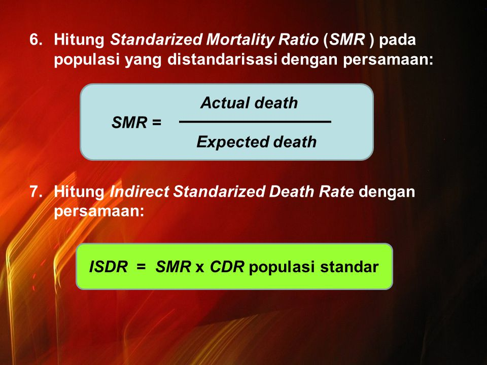 6.Hitung Standarized Mortality Ratio (SMR ) pada populasi yang distandarisasi dengan persamaan: 7.Hitung Indirect Standarized Death Rate dengan persamaan: Actual death SMR = Expected death ISDR = SMR x CDR populasi standar