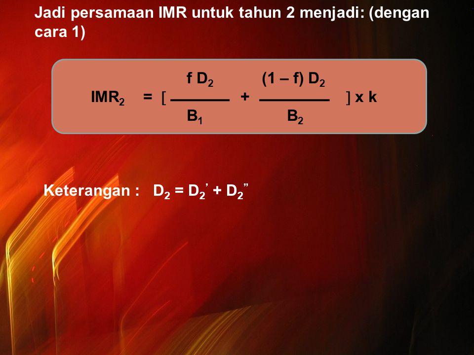 """Jadi persamaan IMR untuk tahun 2 menjadi: (dengan cara 1) Keterangan : D 2 = D 2 ' + D 2 """" f D 2 (1 – f) D 2 IMR 2 =  +  x k B 1 B 2"""