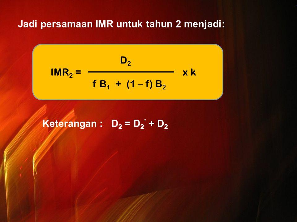 Jadi persamaan IMR untuk tahun 2 menjadi: Keterangan : D 2 = D 2 ' + D 2 D 2 IMR 2 = x k f B 1 + (1 – f) B 2