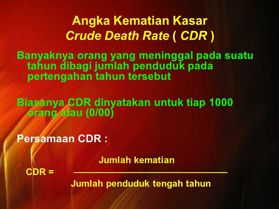 Angka Kematian Kasar Crude Death Rate ( CDR ) Banyaknya orang yang meninggal pada suatu tahun dibagi jumlah penduduk pada pertengahan tahun tersebut Biasanya CDR dinyatakan untuk tiap 1000 orang atau (0/00) Persamaan CDR : Jumlah kematian CDR = Jumlah penduduk tengah tahun