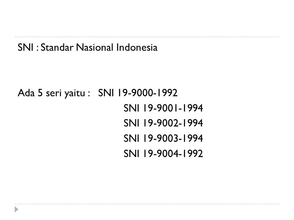 SNI : Standar Nasional Indonesia Ada 5 seri yaitu : SNI 19-9000-1992 SNI 19-9001-1994 SNI 19-9002-1994 SNI 19-9003-1994 SNI 19-9004-1992