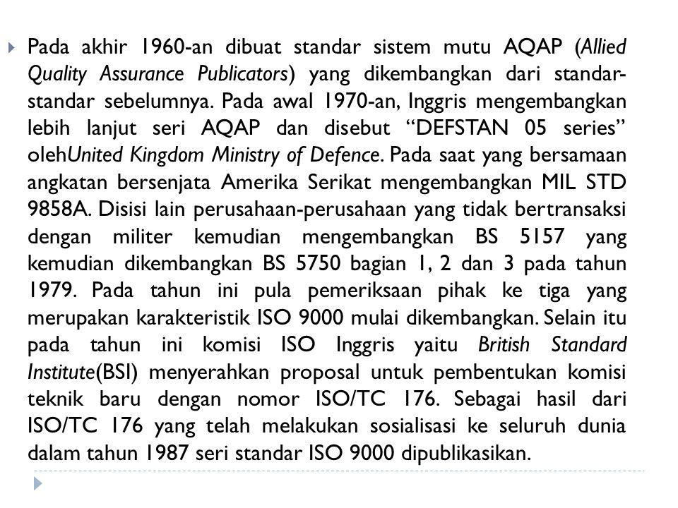  Pada akhir 1960-an dibuat standar sistem mutu AQAP (Allied Quality Assurance Publicators) yang dikembangkan dari standar- standar sebelumnya. Pada a