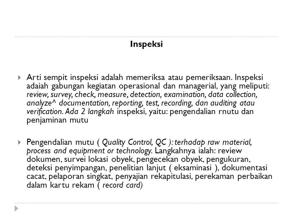 Inspeksi  Arti sempit inspeksi adalah memeriksa atau pemeriksaan. Inspeksi adaiah gabungan kegiatan operasional dan managerial, yang meliputi: review
