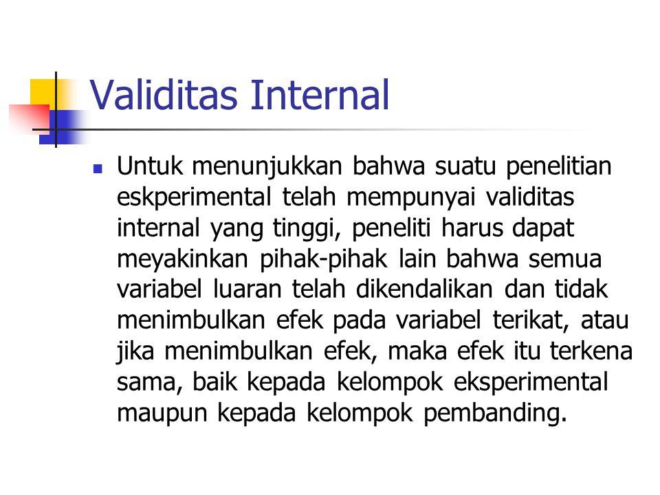 Validitas Internal Untuk menunjukkan bahwa suatu penelitian eskperimental telah mempunyai validitas internal yang tinggi, peneliti harus dapat meyakin