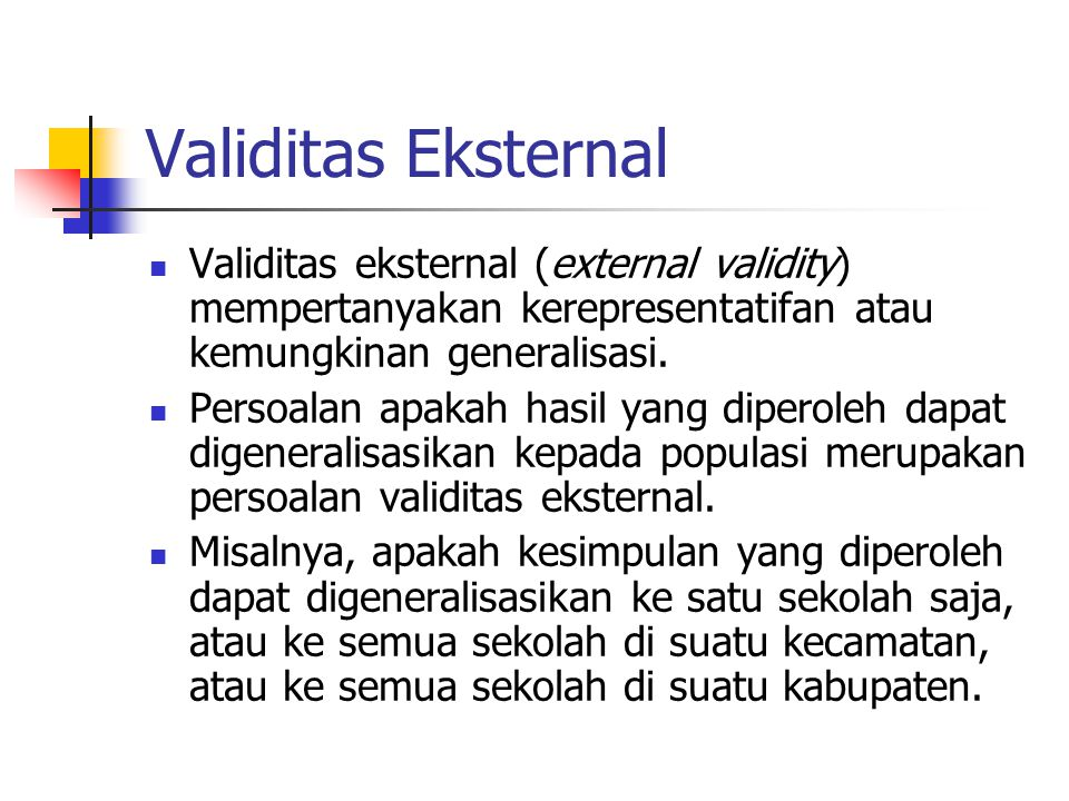 Validitas Eksternal Validitas eksternal (external validity) mempertanyakan kerepresentatifan atau kemungkinan generalisasi. Persoalan apakah hasil yan