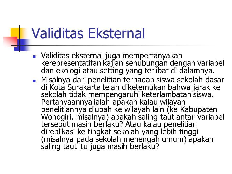Validitas Eksternal Validitas eksternal juga mempertanyakan kerepresentatifan kajian sehubungan dengan variabel dan ekologi atau setting yang terlibat