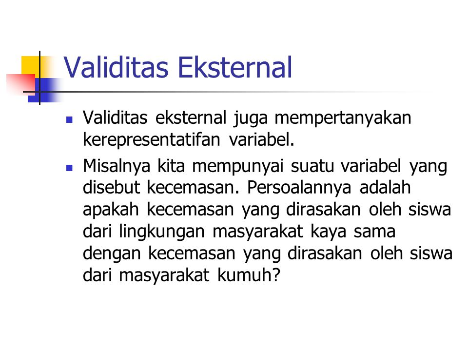 Validitas Eksternal Validitas eksternal juga mempertanyakan kerepresentatifan variabel. Misalnya kita mempunyai suatu variabel yang disebut kecemasan.