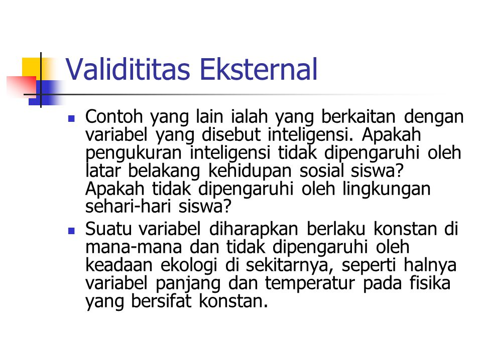 Validititas Eksternal Contoh yang lain ialah yang berkaitan dengan variabel yang disebut inteligensi. Apakah pengukuran inteligensi tidak dipengaruhi