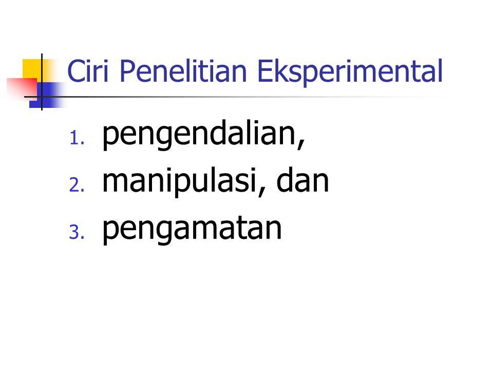 Ciri Penelitian Eksperimental 1. pengendalian, 2. manipulasi, dan 3. pengamatan