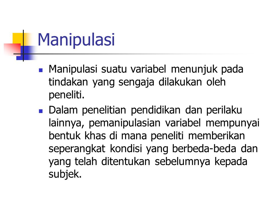 Manipulasi Manipulasi suatu variabel menunjuk pada tindakan yang sengaja dilakukan oleh peneliti. Dalam penelitian pendidikan dan perilaku lainnya, pe