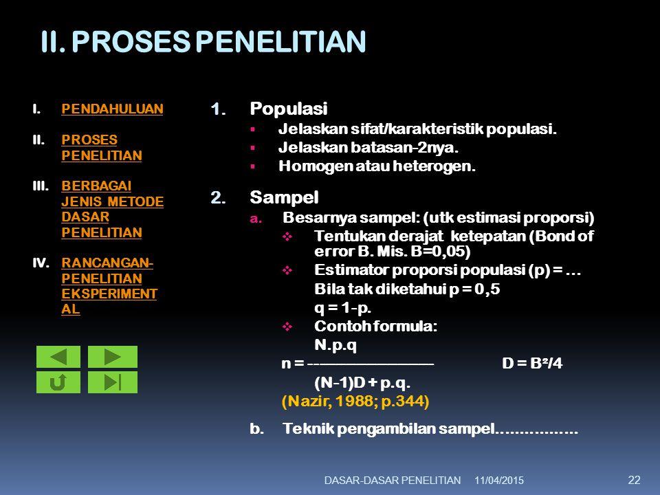II. PROSES PENELITIAN 1. Populasi  Jelaskan sifat/karakteristik populasi.  Jelaskan batasan-2nya.  Homogen atau heterogen. 2. Sampel a. Besarnya sa