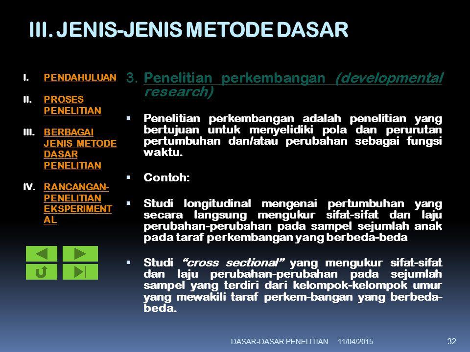 III. JENIS-JENIS METODE DASAR 3.Penelitian perkembangan (developmental research)  Penelitian perkembangan adalah penelitian yang bertujuan untuk meny