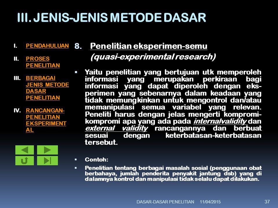 III. JENIS-JENIS METODE DASAR 8. Penelitian eksperimen-semu (quasi-experimental research)  Yaitu penelitian yang bertujuan utk memperoleh informasi y