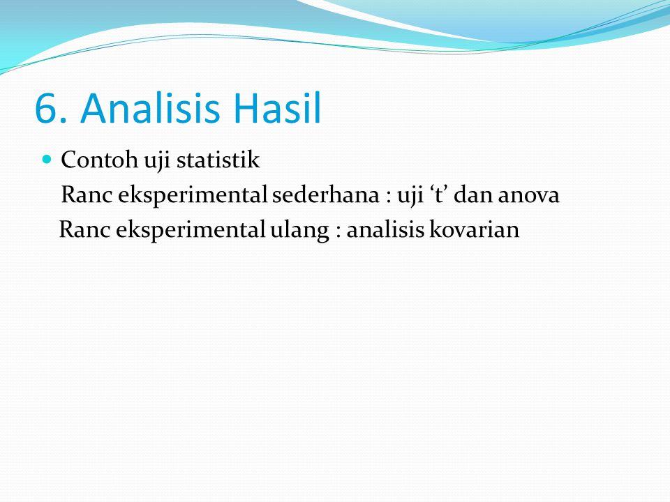 6. Analisis Hasil Contoh uji statistik Ranc eksperimental sederhana : uji 't' dan anova Ranc eksperimental ulang : analisis kovarian