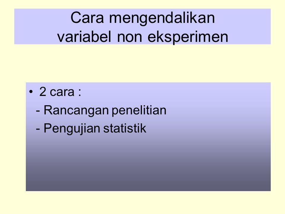 Cara mengendalikan variabel non eksperimen 2 cara : - Rancangan penelitian - Pengujian statistik