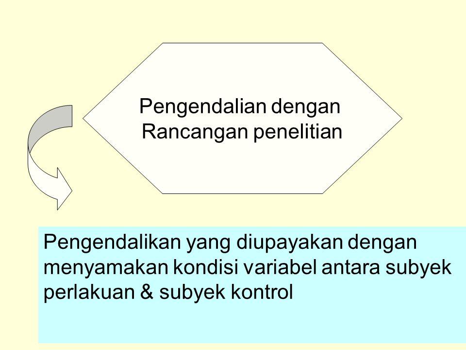 Pengendalian dengan Rancangan penelitian Pengendalikan yang diupayakan dengan menyamakan kondisi variabel antara subyek perlakuan & subyek kontrol