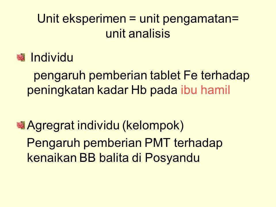 Unit eksperimen = unit pengamatan= unit analisis Individu pengaruh pemberian tablet Fe terhadap peningkatan kadar Hb pada ibu hamil Agregrat individu