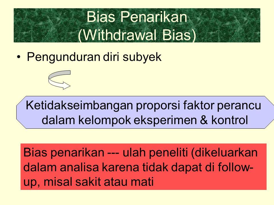 Bias Penarikan (Withdrawal Bias) Pengunduran diri subyek Ketidakseimbangan proporsi faktor perancu dalam kelompok eksperimen & kontrol Bias penarikan