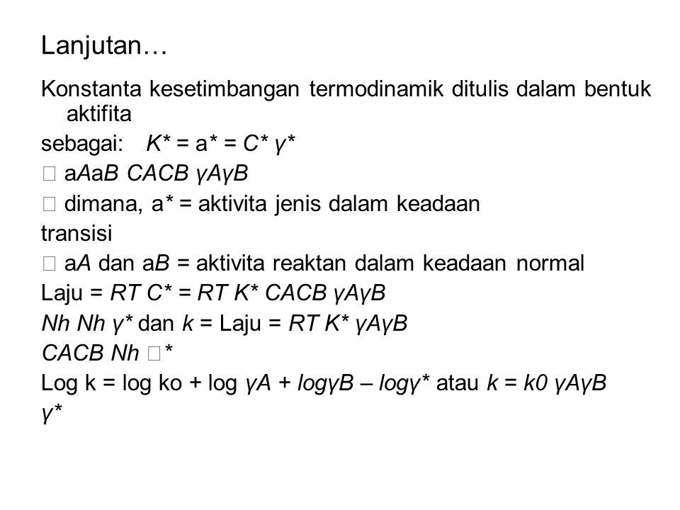 Lanjutan… Konstanta kesetimbangan termodinamik ditulis dalam bentuk aktifita sebagai: K* = a* = C* γ*  aAaB CACB γAγB  dimana, a* = aktivita jenis d