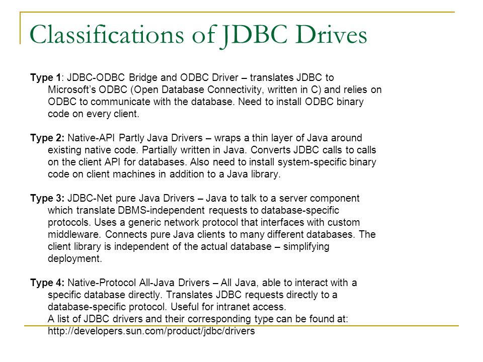 Classifications of JDBC Drives Type 1: JDBC-ODBC Bridge and ODBC Driver – translates JDBC to Microsoft's ODBC (Open Database Connectivity, written in C) and relies on ODBC to communicate with the database.