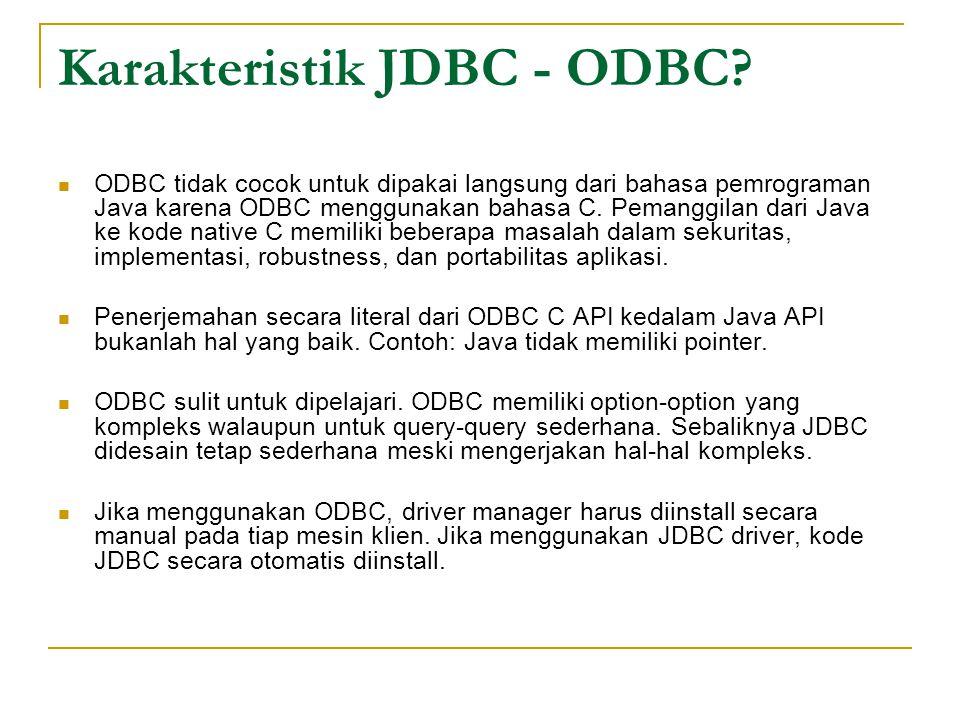 Karakteristik JDBC - ODBC? ODBC tidak cocok untuk dipakai langsung dari bahasa pemrograman Java karena ODBC menggunakan bahasa C. Pemanggilan dari Jav