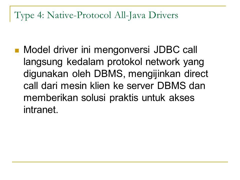 Type 4: Native-Protocol All-Java Drivers Model driver ini mengonversi JDBC call langsung kedalam protokol network yang digunakan oleh DBMS, mengijinka