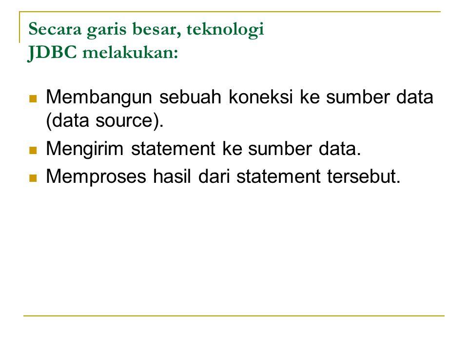 Secara garis besar, teknologi JDBC melakukan: Membangun sebuah koneksi ke sumber data (data source). Mengirim statement ke sumber data. Memproses hasi