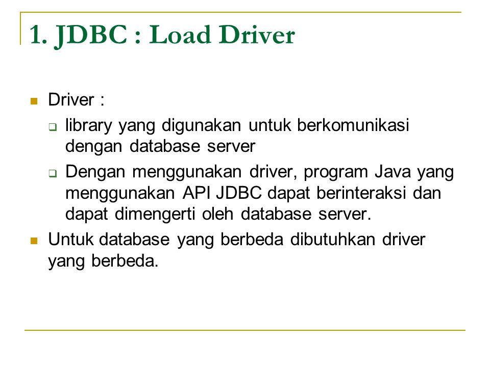 1. JDBC : Load Driver Driver :  library yang digunakan untuk berkomunikasi dengan database server  Dengan menggunakan driver, program Java yang meng