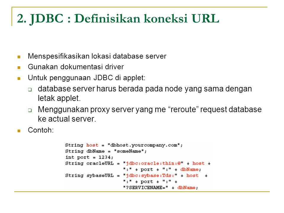 2. JDBC : Definisikan koneksi URL Menspesifikasikan lokasi database server Gunakan dokumentasi driver Untuk penggunaan JDBC di applet:  database serv