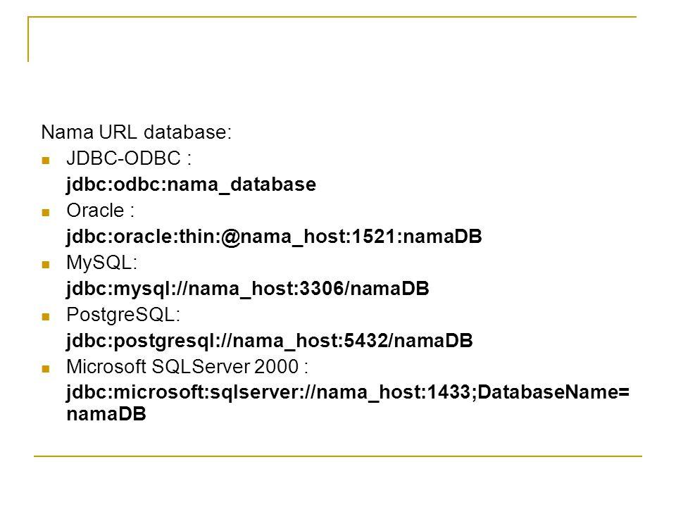 Nama URL database: JDBC-ODBC : jdbc:odbc:nama_database Oracle : jdbc:oracle:thin:@nama_host:1521:namaDB MySQL: jdbc:mysql://nama_host:3306/namaDB Post