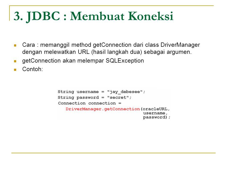 3. JDBC : Membuat Koneksi Cara : memanggil method getConnection dari class DriverManager dengan melewatkan URL (hasil langkah dua) sebagai argumen. ge