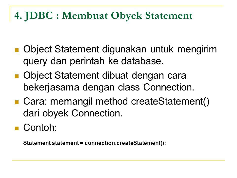 4. JDBC : Membuat Obyek Statement Object Statement digunakan untuk mengirim query dan perintah ke database. Object Statement dibuat dengan cara bekerj