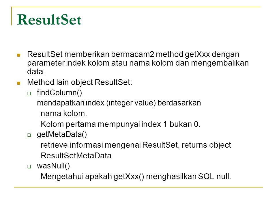 ResultSet ResultSet memberikan bermacam2 method getXxx dengan parameter indek kolom atau nama kolom dan mengembalikan data. Method lain object ResultS