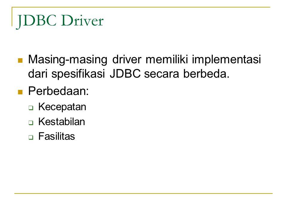JDBC Driver Masing-masing driver memiliki implementasi dari spesifikasi JDBC secara berbeda. Perbedaan:  Kecepatan  Kestabilan  Fasilitas