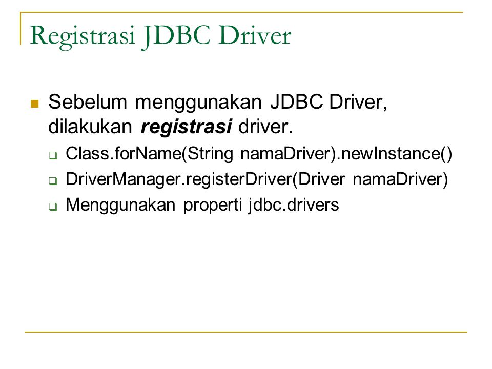 Registrasi JDBC Driver Sebelum menggunakan JDBC Driver, dilakukan registrasi driver.  Class.forName(String namaDriver).newInstance()  DriverManager.