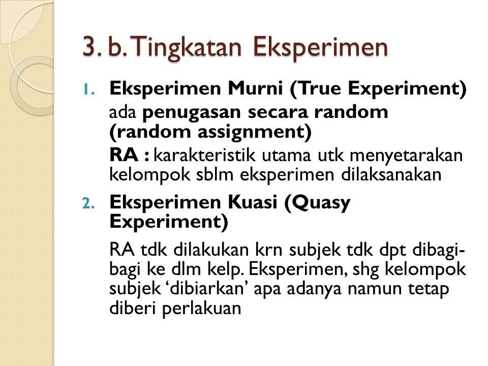 3. b. Tingkatan Eksperimen 1. Eksperimen Murni (True Experiment) ada penugasan secara random (random assignment) RA : karakteristik utama utk menyetar