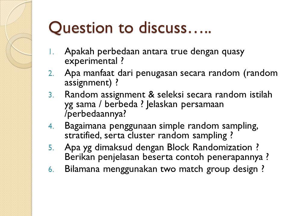 Question to discuss….. 1. Apakah perbedaan antara true dengan quasy experimental ? 2. Apa manfaat dari penugasan secara random (random assignment) ? 3