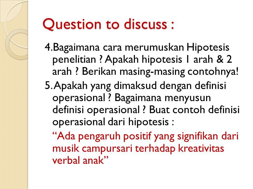 4.Bagaimana cara merumuskan Hipotesis penelitian ? Apakah hipotesis 1 arah & 2 arah ? Berikan masing-masing contohnya! 5. Apakah yang dimaksud dengan